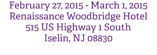February 27, 2015 - March 1, 2015 Renaissance Woodbridge Hotel 515 US Highway 1 South Iselin, NJ 08830