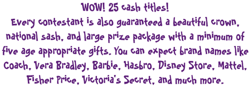 WOW! 25 cash titles!  Every contestant is also guaranteed a beautiful crown, national sash, and large prize package with a minimum of five age appropriate gifts. You can expect brand names like Coach, Vera Bradley, Barbie, Hasbro, Disney Store, Mattel, Fisher Price, Victoria's Secret, and much more.