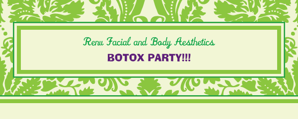 Renu Facial and Body Aesthetics - BOTOX PARTY!!!