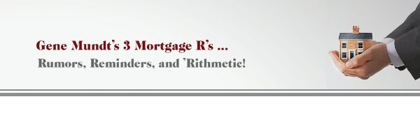 Gene Mundt's 3 Mortgage R's ... - Rumors, Reminders, and 'Rithmetic!