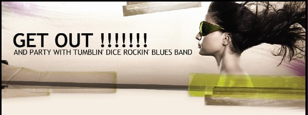 GET OUT !!!!!!! - AND PARTY WITH TUMBLIN' DICE ROCKIN' BLUES BAND