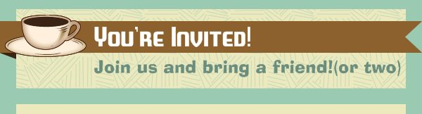 You're Invited! - Join us and bring a friend!(or two)