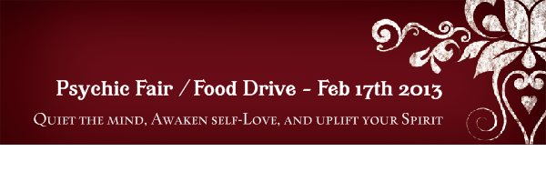 Psychic Fair / Food Drive - Feb 17th 2013 - Quiet the mind, Awaken self-Love, and uplift your Spirit