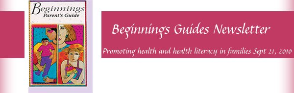 Beginnings Guides Newsletter       - Promoting health and health literacy in families Sept 21, 2010