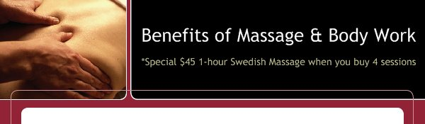 Benefits of Massage & Body Work - *Special $45 1-hour Swedish Massage when you buy 4 sessions