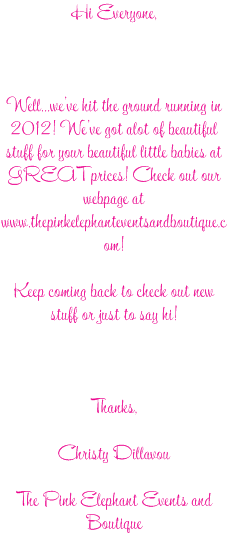 Hi Everyone,     Well...we've hit the ground running in 2012! We've got alot of beautiful stuff for your beautiful little babies at GREAT prices! Check out our webpage at www.thepinkelephanteventsandboutique.com!  Keep coming back to check out new stuff or just to say hi!     Thanks,  Christy Dillavou  The Pink Elephant Events and Boutique