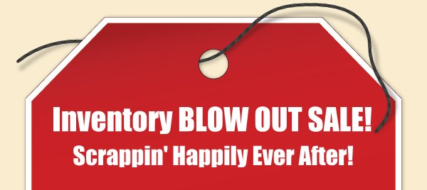 Inventory BLOW OUT SALE! - Scrappin' Happily Ever After!