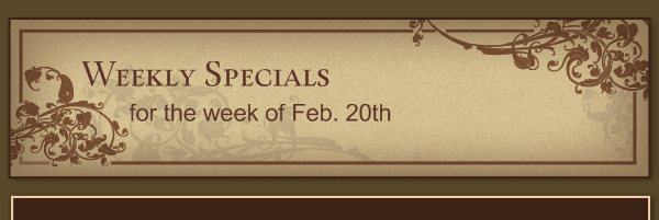 Weekly Specials - for the week of Feb. 20th