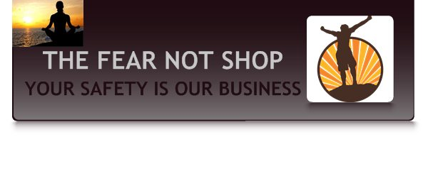 THE FEAR NOT SHOP - YOUR SAFETY IS OUR BUSINESS