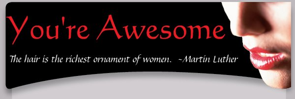 You're Awesome - The hair is the richest ornament of women.  ~Martin Luther