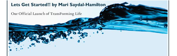 Lets Get Started!! by Mari Saydal-Hamilton - Our Official Launch of TransForming Life