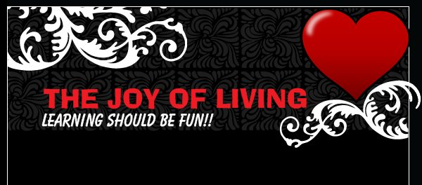 THE JOY OF LIVING - Learning should be fun!!