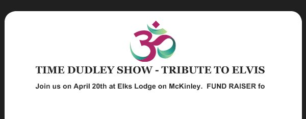 TIME DUDLEY SHOW - TRIBUTE TO ELVIS - Join us on April 20th at Elks Lodge on McKinley.  FUND RAISER for Church Lady and Friends Outreach Ministries.