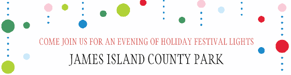 COME JOIN US FOR AN EVENING OF HOLIDAY FESTIVAL LIGHTS - JAMES ISLAND COUNTY PARK
