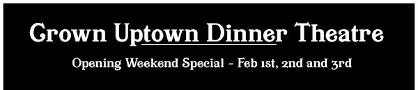 Crown Uptown Dinner Theatre - Opening Weekend Special - Feb 1st, 2nd and 3rd