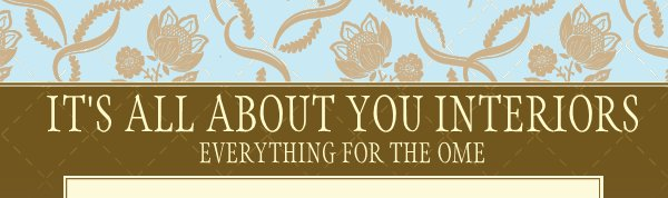 IT'S ALL ABOUT YOU INTERIORS - EVERYTHING FOR THE OME