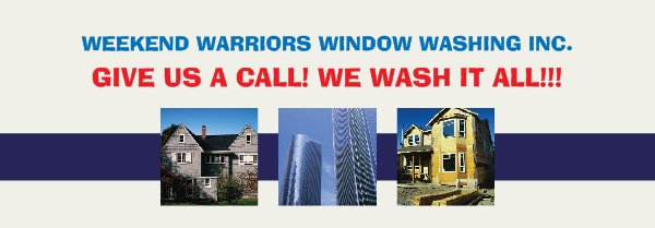 WEEKEND WARRIORS WINDOW WASHING INC. - GIVE US A CALL! WE WASH IT ALL!!!