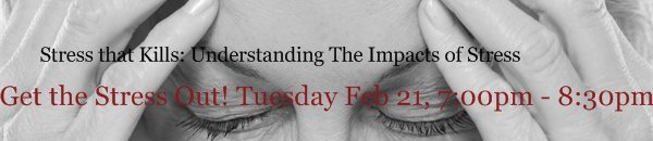 Stress that Kills: Understanding The Impacts of Stress - Get the Stress Out! Tuesday Feb 21, 7:00pm - 8:30pm