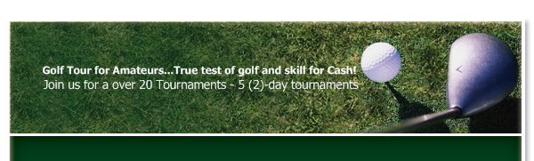 Golf Tour for Amateurs...True test of golf and skill for Cash! - Join us for a over 20 Tournaments - 5 (2)-day tournaments