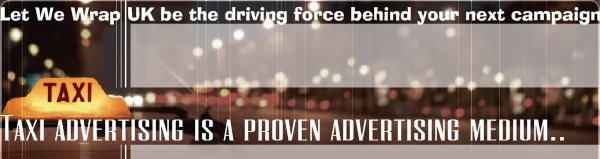 Let We Wrap UK be the driving force behind your next campaign - Taxi advertising is a proven advertising medium..