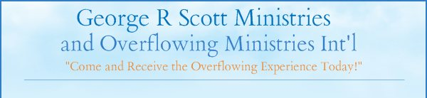 """George R Scott Ministries  - """"Come and Receive the Overflowing Experience Today!"""""""