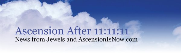 Ascension After 11:11:11 - News from Jewels and AscensionIsNow.com