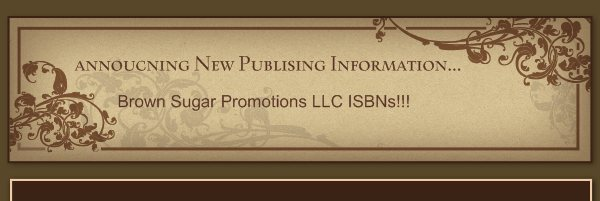 annoucning New Publising Information... - Brown Sugar Promotions LLC ISBNs!!!