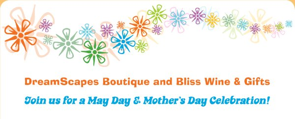 DreamScapes Boutique and Bliss Wine & Gifts - Join us for a May Day & Mother's Day Celebration!