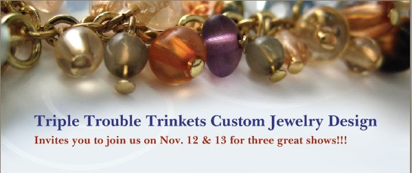 Triple Trouble Trinkets Custom Jewelry Design - Invites you to join us on Nov. 12 & 13 for three great shows!!!
