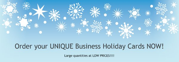 Order your UNIQUE Business Holiday Cards NOW! - Large quantities at LOW PRICES!!!!
