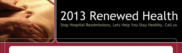 2013 Renewed Health - Stop Hospital Readmissions, Lets Help You Stay Healthy. Call us Today