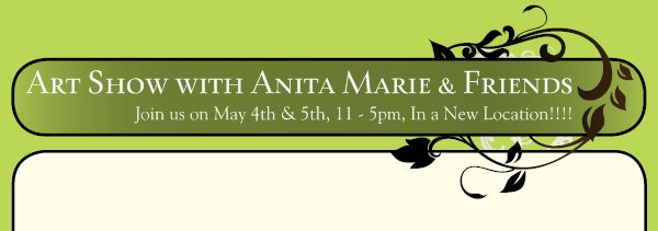 Art Show with Anita Marie & Friends - Join us on May 4th & 5th, 11 - 5pm, In a New Location!!!!