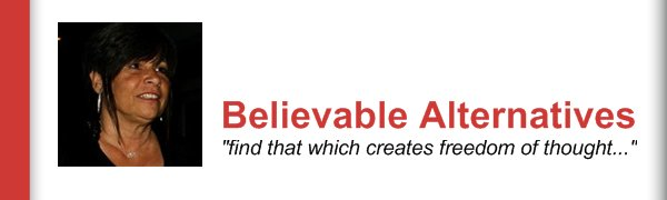 "Believable Alternatives - ""find that which creates freedom of thought..."""