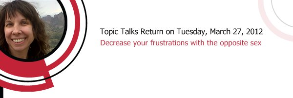 Topic Talks Return on Tuesday, March 27, 2012 - Decrease your frustrations with the opposite sex