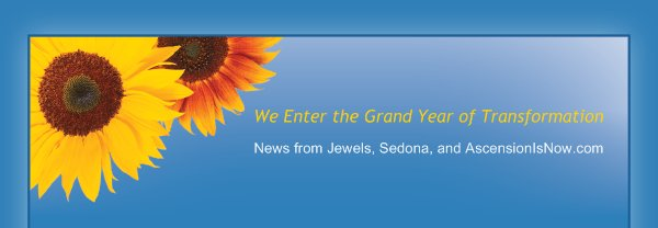 We Enter the Grand Year of Transformation - News from Jewels, Sedona, and AscensionIsNow.com