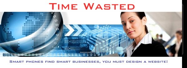 Time Wasted - Smart phones find smart businesses, you must design a website!