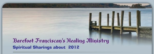 Barefoot Franciscan's Healing Ministry - Spiritual Sharings about  2012