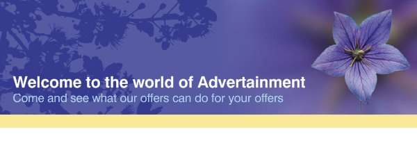 Welcome to the world of Advertainment - Come and see what our offers can do for your offers