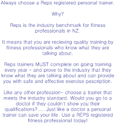Always choose a Reps registered personal trainer.  Why?  Reps is the industry benchmark for fitness professionals in NZ.   It means that you are recieving quality training by fitness professionals who know what they are talking about.  Reps trainers MUST complete on going training every year - and prove to the industry that they know what they are talking about and can provide you with safe and effective exercise pescription.  Like any other profession- choose a trainer that meets the industry standard. Would you go to a doctor if they couldn't show you their qualifications?.... Just like a doctor a personal trainer can save your life. Use a REPS registered fitness professional today!