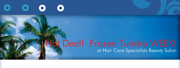 Hot Deal!  Frozen Tundra WEEK! - at Hair Care Specialists Beauty Salon