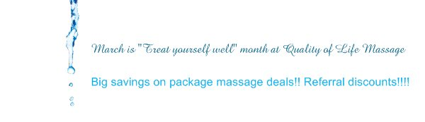 "March is ""Treat yourself well"" month at Quality of Life Massage & Wellness! - Big savings on package massage deals!! Referral discounts!!!!"