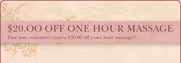 $20.OO OFF ONE HOUR MASSAGE - First time customers recieve $20.00 off a one hour massage!!!
