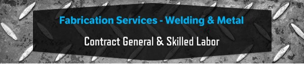 Fabrication Services - Welding & Metal - Contract General & Skilled Labor